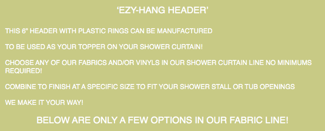 "'EZY-HANG HEADER' THIS 6"" HEADER WITH PLASTIC RINGS CAN BE MANUFACTURED TO BE USED AS YOUR TOPPER ON YOUR SHOWER CURTAIN! CHOOSE ANY OF OUR FABRICS AND/OR VINYLS IN OUR SHOWER CURTAIN LINE NO MINIMUMS REQUIRED! COMBINE TO FINISH AT A SPECIFIC SIZE TO FIT YOUR SHOWER STALL OR TUB OPENINGS WE MAKE IT YOUR WAY! BELOW ARE ONLY A FEW OPTIONS IN OUR FABRIC LINE!"