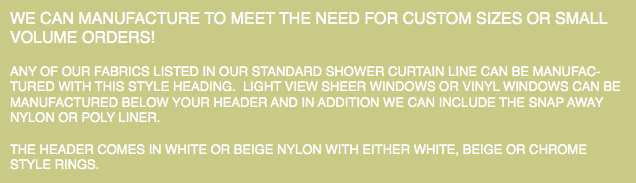 WE CAN MANUFACTURE TO MEET THE NEED FOR CUSTOM SIZES OR SMALL VOLUME ORDERS! ANY OF OUR FABRICS LISTED IN OUR STANDARD SHOWER CURTAIN LINE CAN BE MANUFAC-TURED WITH THIS STYLE HEADING. LIGHT VIEW SHEER WINDOWS OR VINYL WINDOWS CAN BE MANUFACTURED BELOW YOUR HEADER AND IN ADDITION WE CAN INCLUDE THE SNAP AWAY NYLON OR POLY LINER. THE HEADER COMES IN WHITE OR BEIGE NYLON WITH EITHER WHITE, BEIGE OR CHROME STYLE RINGS.